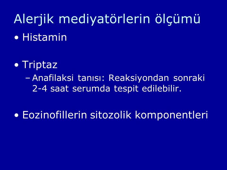 Alerjik mediyatörlerin ölçümü Histamin Triptaz –Anafilaksi tanısı: Reaksiyondan sonraki 2-4 saat serumda tespit edilebilir. Eozinofillerin sitozolik k