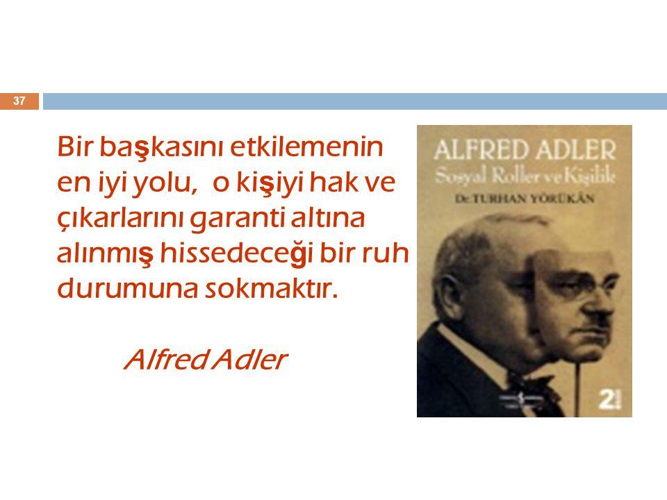 37 Bir ba ş kasını etkilemenin en iyi yolu, o ki ş iyi hak ve çıkarlarını garanti altına alınmı ş hissedece ğ i bir ruh durumuna sokmaktır. Alfred Adl