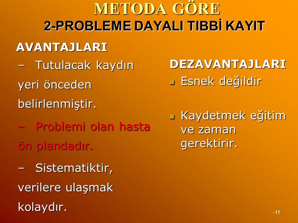METODA GÖRE 2-PROBLEME DAYALI TIBBİ KAYIT METODA GÖRE 2-PROBLEME DAYALI TIBBİ KAYIT AVANTAJLARI –Tutulacak kaydın yeri önceden belirlenmiştir. –Proble