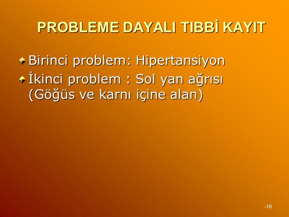 PROBLEME DAYALI TIBBİ KAYIT Birinci problem: Hipertansiyon İkinci problem : Sol yan ağrısı (Göğüs ve karnı içine alan) 18
