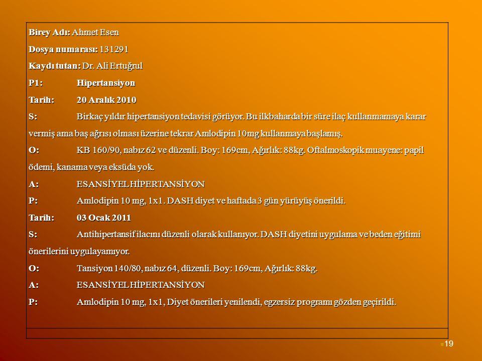 19 Birey Adı: Ahmet Esen Dosya numarası: 131291 Kaydı tutan: Dr. Ali Ertuğrul P1: Hipertansiyon Tarih: 20 Aralık 2010 S: Birkaç yıldır hipertansiyon t