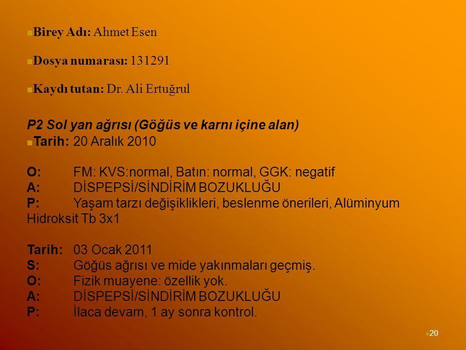 20 Birey Adı: Ahmet Esen Dosya numarası: 131291 Kaydı tutan: Dr. Ali Ertuğrul P2 Sol yan ağrısı (Göğüs ve karnı içine alan) Tarih: 20 Aralık 2010 O: F