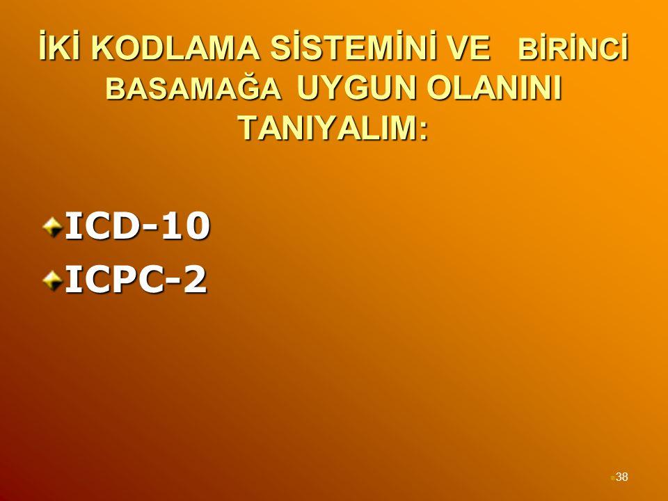 İKİ KODLAMA SİSTEMİNİ VE BİRİNCİ BASAMAĞA UYGUN OLANINI TANIYALIM: ICD-10ICPC-2 38