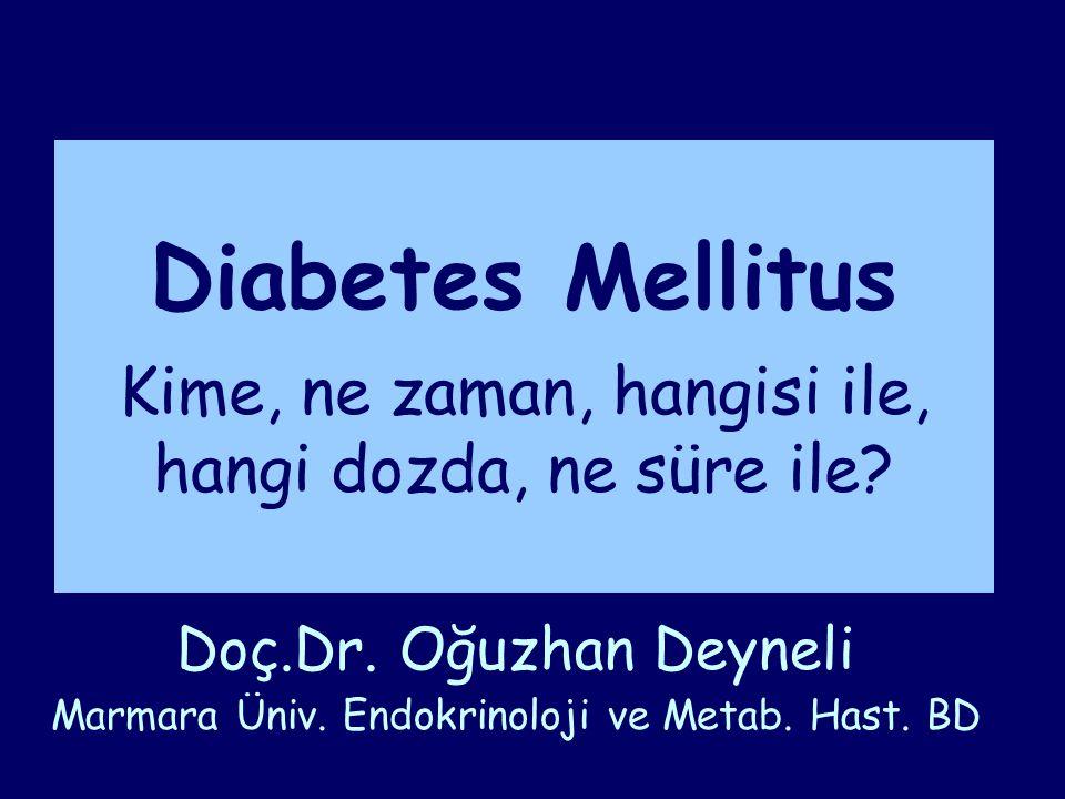 Diabetes Mellitus Kime, ne zaman, hangisi ile, hangi dozda, ne süre ile? Doç.Dr. Oğuzhan Deyneli Marmara Üniv. Endokrinoloji ve Metab. Hast. BD