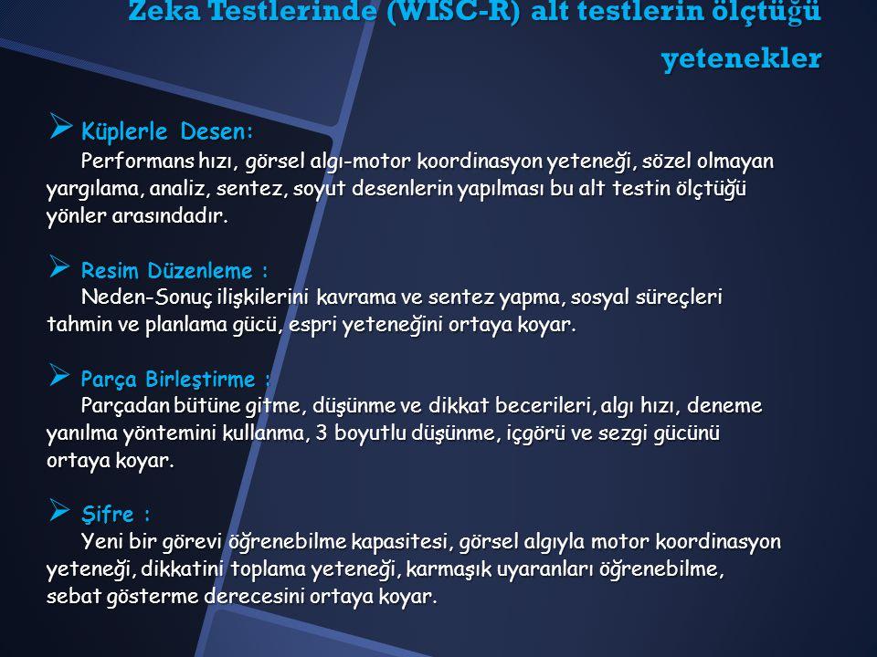 Zeka Testlerinde (WISC-R) alt testlerin ölçtü ğ ü yetenekler  Küplerle Desen: Performans hızı, görsel algı-motor koordinasyon yeteneği, sözel olmayan yargılama, analiz, sentez, soyut desenlerin yapılması bu alt testin ölçtüğü yönler arasındadır.