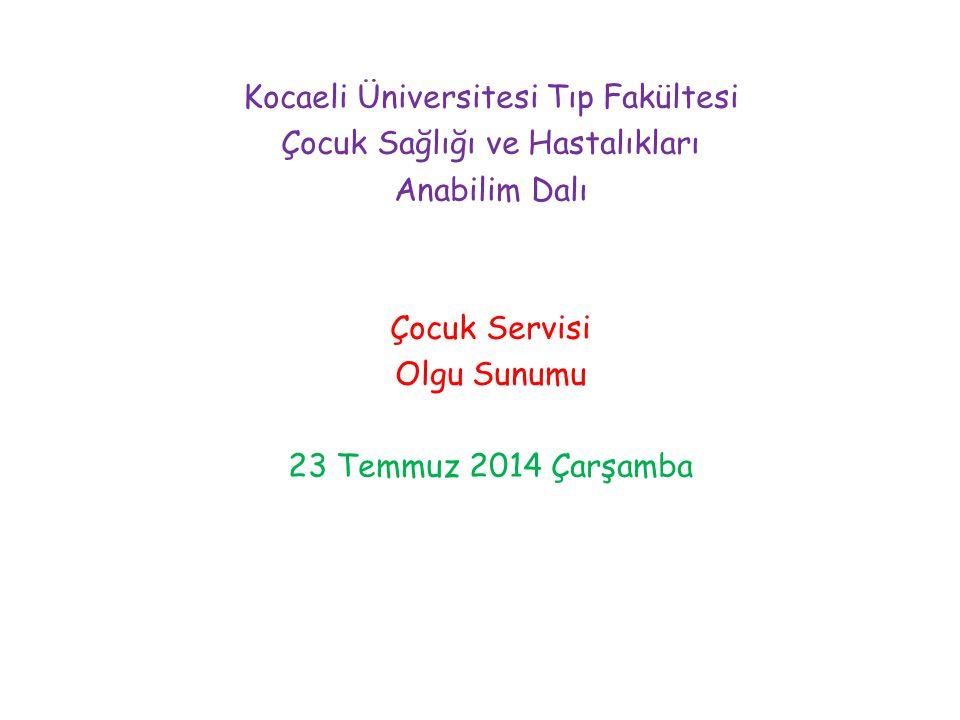 Kocaeli Üniversitesi Tıp Fakültesi Çocuk Sağlığı ve Hastalıkları Anabilim Dalı Çocuk Servisi Olgu Sunumu 23 Temmuz 2014 Çarşamba