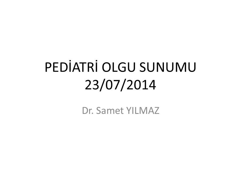 PEDİATRİ OLGU SUNUMU 23/07/2014 Dr. Samet YILMAZ