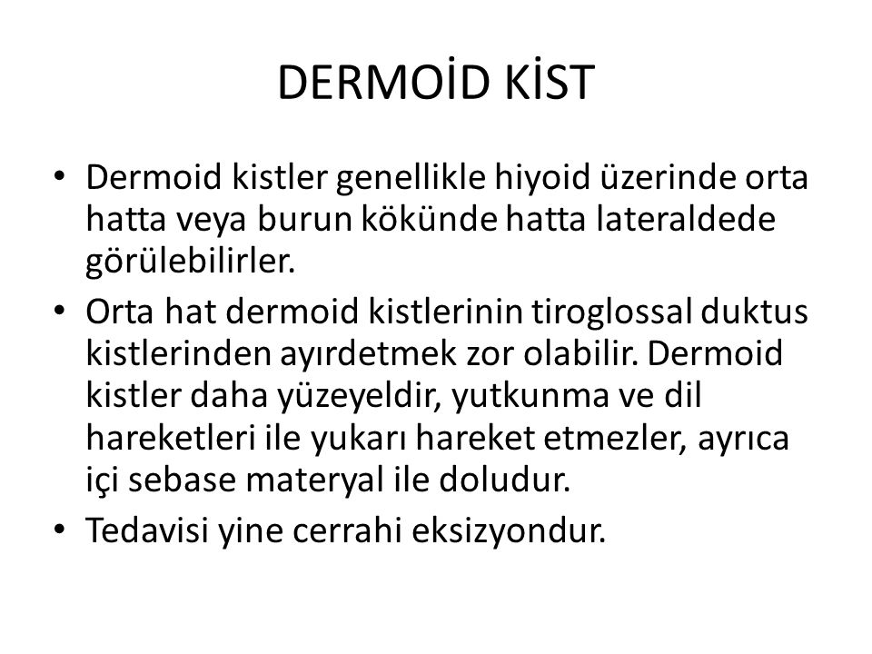 DERMOİD KİST Dermoid kistler genellikle hiyoid üzerinde orta hatta veya burun kökünde hatta lateraldede görülebilirler. Orta hat dermoid kistlerinin t