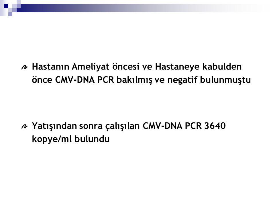 Hastanın Ameliyat öncesi ve Hastaneye kabulden önce CMV-DNA PCR bakılmış ve negatif bulunmuştu Yatışından sonra çalışılan CMV-DNA PCR 3640 kopye/ml bulundu