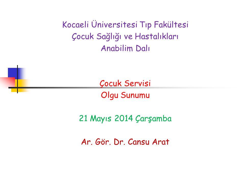 Kocaeli Üniversitesi Tıp Fakültesi Çocuk Sağlığı ve Hastalıkları Anabilim Dalı Çocuk Servisi Olgu Sunumu 21 Mayıs 2014 Çarşamba Ar. Gör. Dr. Cansu Ara