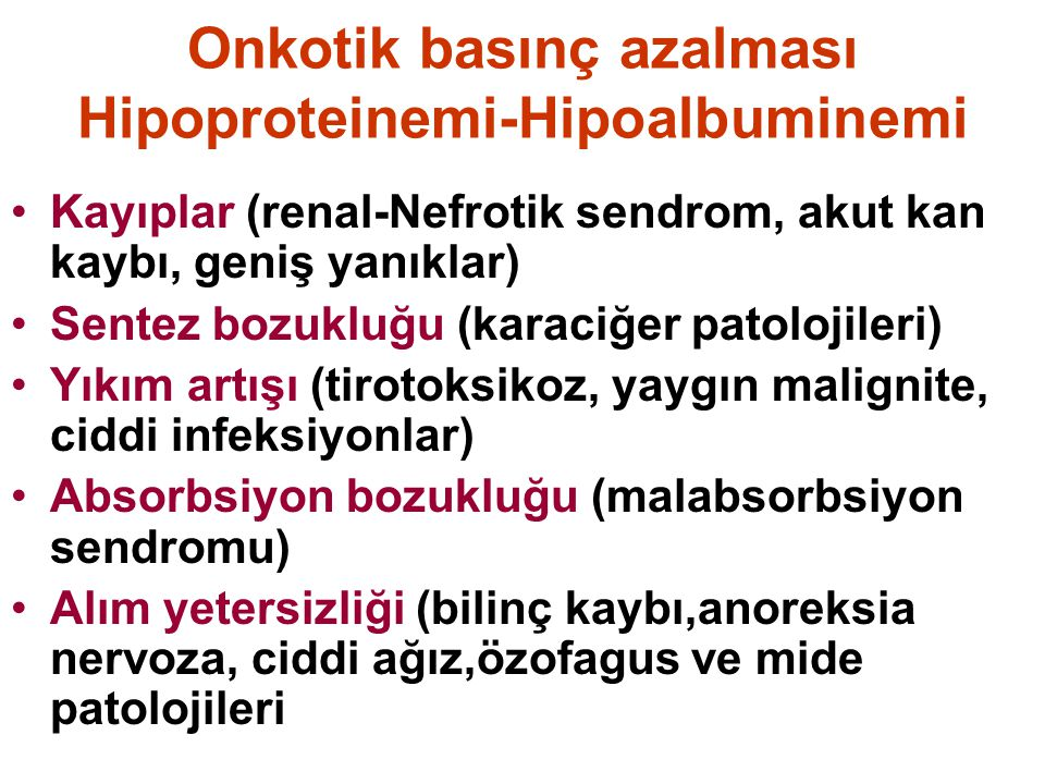 Onkotik basınç azalması Hipoproteinemi-Hipoalbuminemi Kayıplar (renal-Nefrotik sendrom, akut kan kaybı, geniş yanıklar) Sentez bozukluğu (karaciğer patolojileri) Yıkım artışı (tirotoksikoz, yaygın malignite, ciddi infeksiyonlar) Absorbsiyon bozukluğu (malabsorbsiyon sendromu) Alım yetersizliği (bilinç kaybı,anoreksia nervoza, ciddi ağız,özofagus ve mide patolojileri