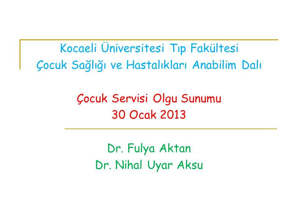 Kocaeli Üniversitesi Tıp Fakültesi Çocuk Sağlığı ve Hastalıkları Anabilim Dalı Çocuk Servisi Olgu Sunumu 30 Ocak 2013 Dr. Fulya Aktan Dr. Nihal Uyar A