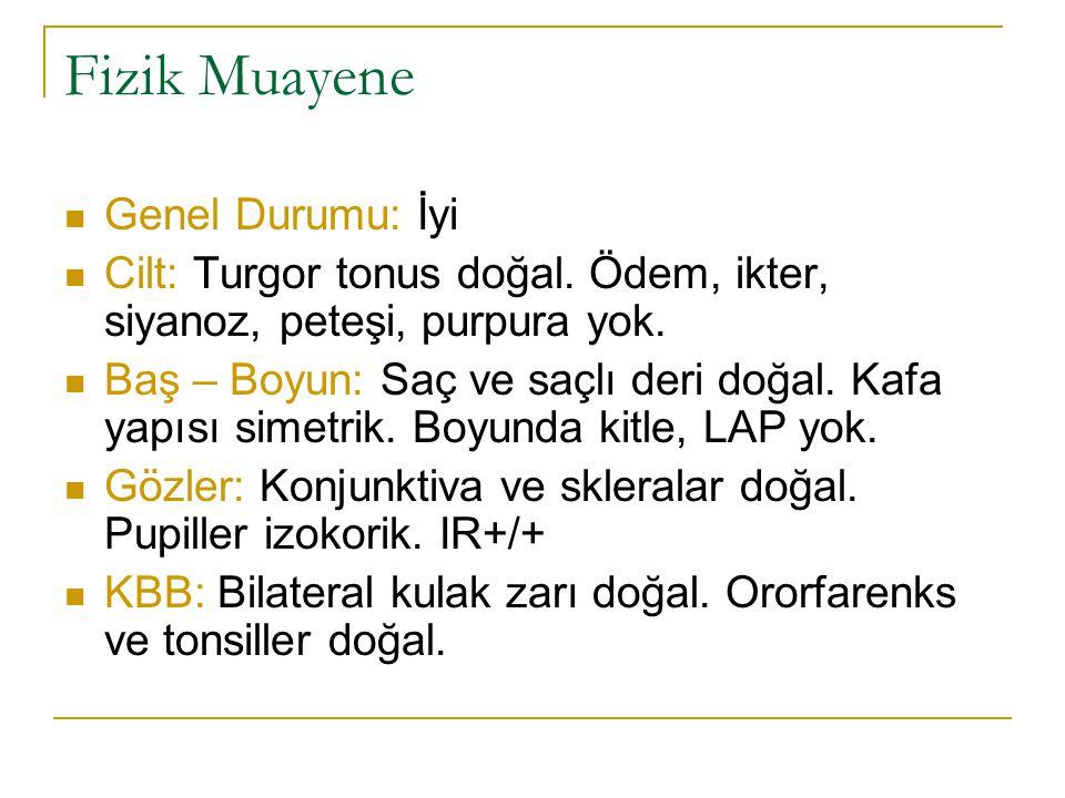 Fizik Muayene Genel Durumu: İyi Cilt: Turgor tonus doğal. Ödem, ikter, siyanoz, peteşi, purpura yok. Baş – Boyun: Saç ve saçlı deri doğal. Kafa yapısı