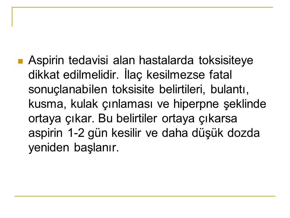 Aspirin tedavisi alan hastalarda toksisiteye dikkat edilmelidir. İlaç kesilmezse fatal sonuçlanabilen toksisite belirtileri, bulantı, kusma, kulak çın