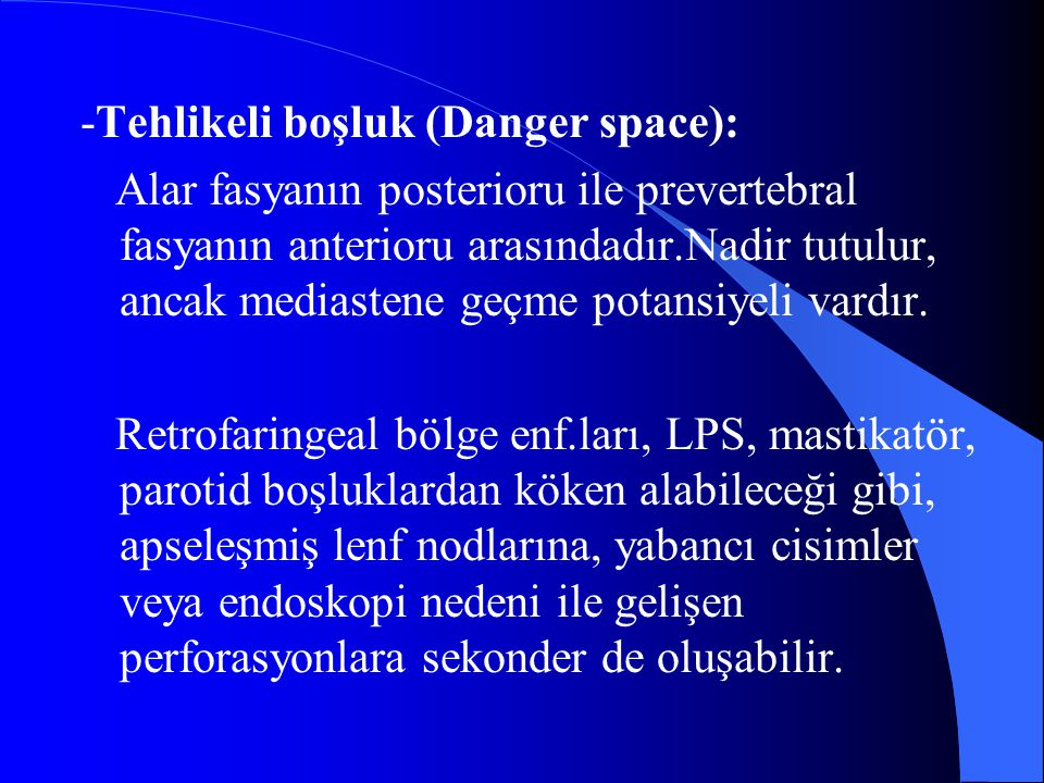 -Tehlikeli boşluk (Danger space): Alar fasyanın posterioru ile prevertebral fasyanın anterioru arasındadır.Nadir tutulur, ancak mediastene geçme potan
