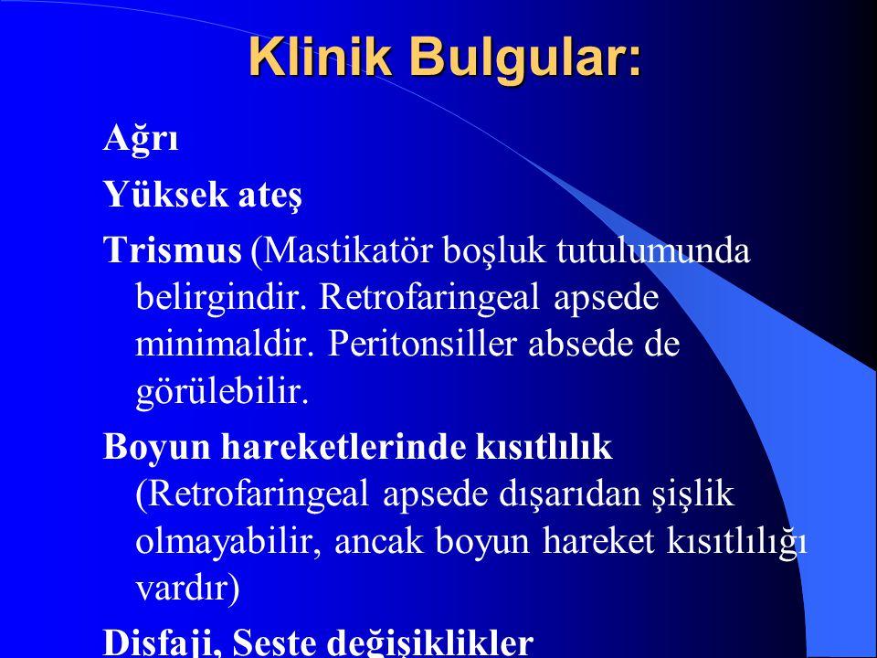 Klinik Bulgular: Ağrı Yüksek ateş Trismus (Mastikatör boşluk tutulumunda belirgindir. Retrofaringeal apsede minimaldir. Peritonsiller absede de görüle