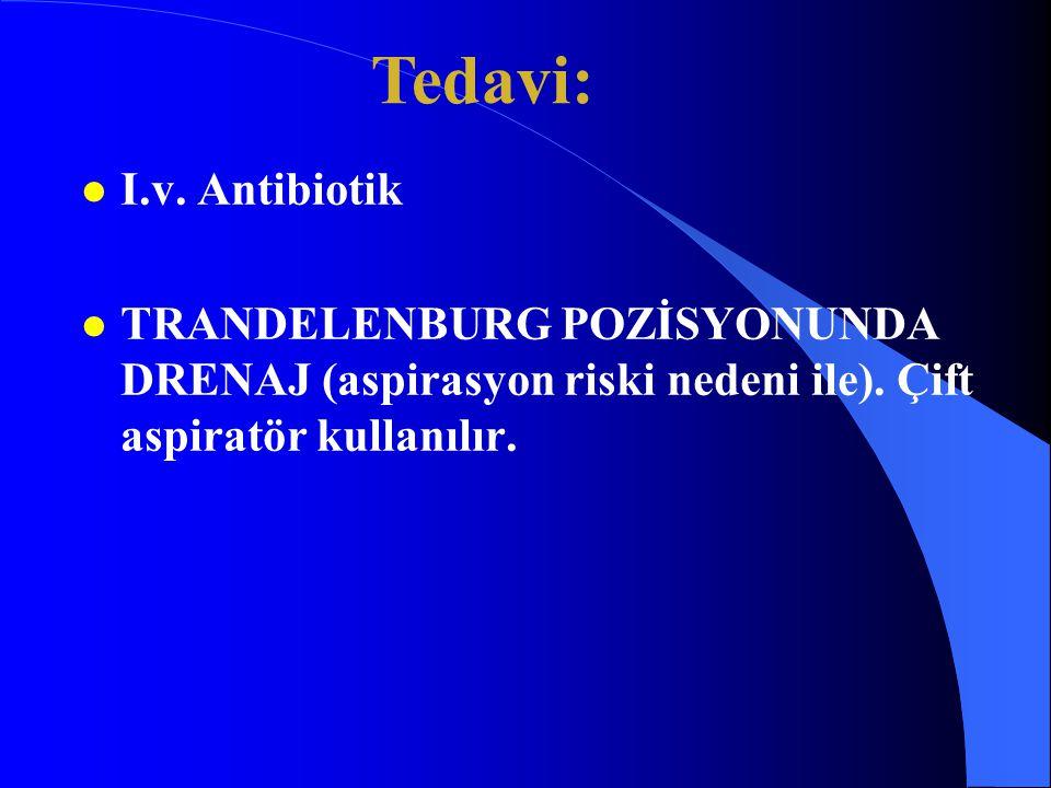 l I.v. Antibiotik l TRANDELENBURG POZİSYONUNDA DRENAJ (aspirasyon riski nedeni ile). Çift aspiratör kullanılır. Tedavi: