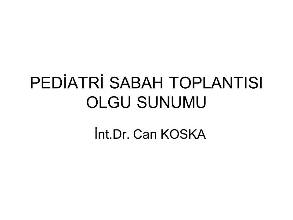 PEDİATRİ SABAH TOPLANTISI OLGU SUNUMU İnt.Dr. Can KOSKA