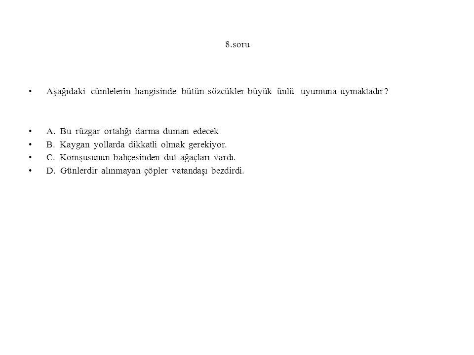 8.soru Aşağıdaki cümlelerin hangisinde bütün sözcükler büyük ünlü uyumuna uymaktadır ? A. Bu rüzgar ortalığı darma duman edecek B. Kaygan yollarda dik
