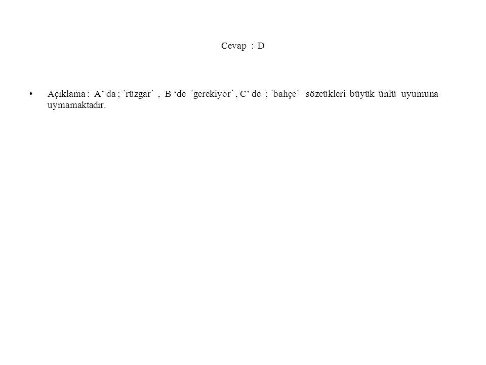 Cevap : D Açıklama : A' da ; ´rüzgar´, B 'de ´gerekiyor´, C' de ; ´bahçe´ sözcükleri büyük ünlü uyumuna uymamaktadır.