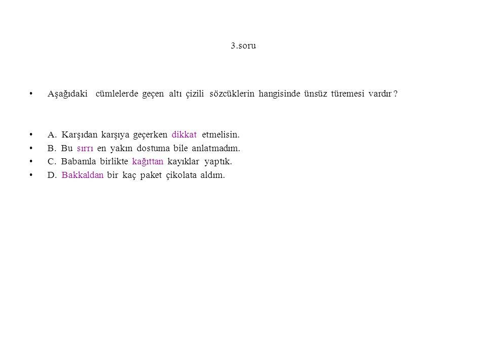 3.soru Aşağıdaki cümlelerde geçen altı çizili sözcüklerin hangisinde ünsüz türemesi vardır ? A. Karşıdan karşıya geçerken dikkat etmelisin. B. Bu sırr