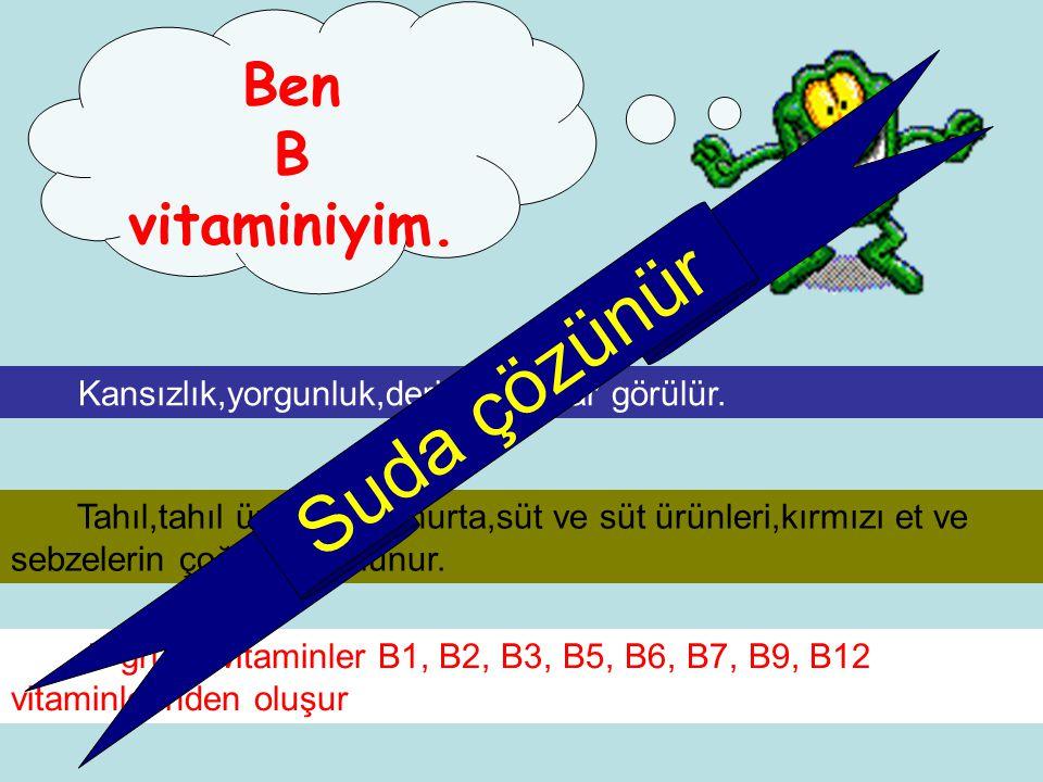 Ben B vitaminiyim. Kansızlık,yorgunluk,deride yaralar görülür. B grubu vitaminler B1, B2, B3, B5, B6, B7, B9, B12 vitaminlerinden oluşur Tahıl,tahıl ü