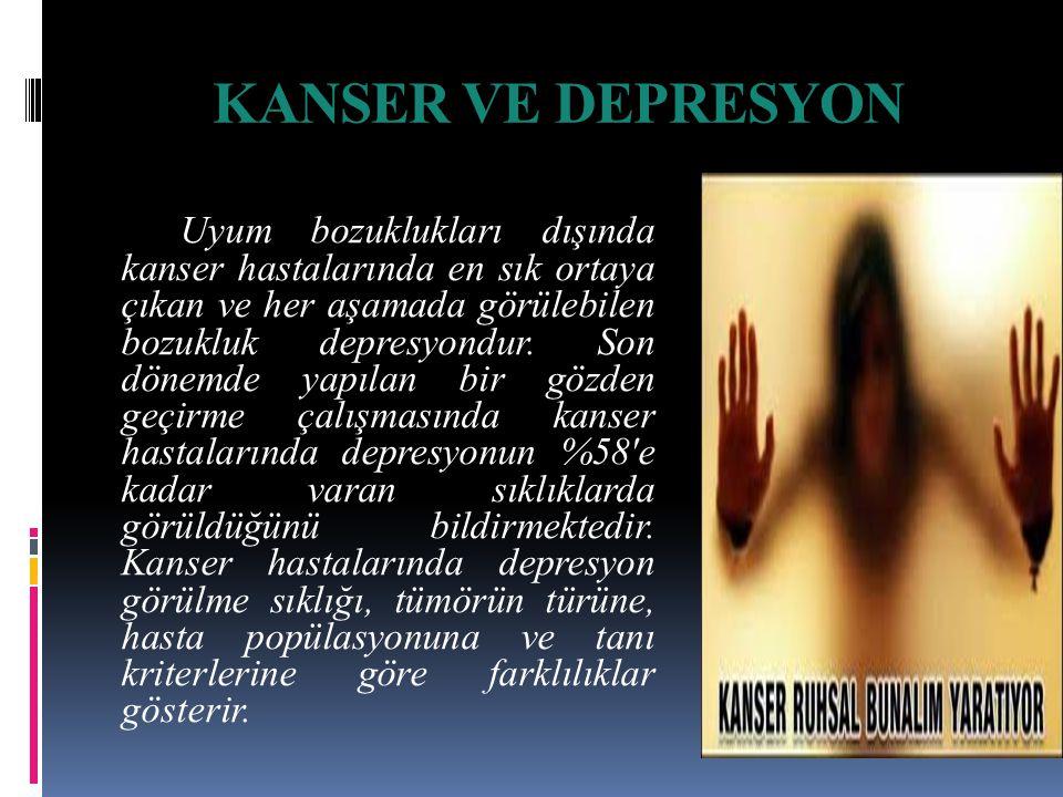 KANSER VE DEPRESYON Uyum bozuklukları dışında kanser hastalarında en sık ortaya çıkan ve her aşamada görülebilen bozukluk depresyondur.