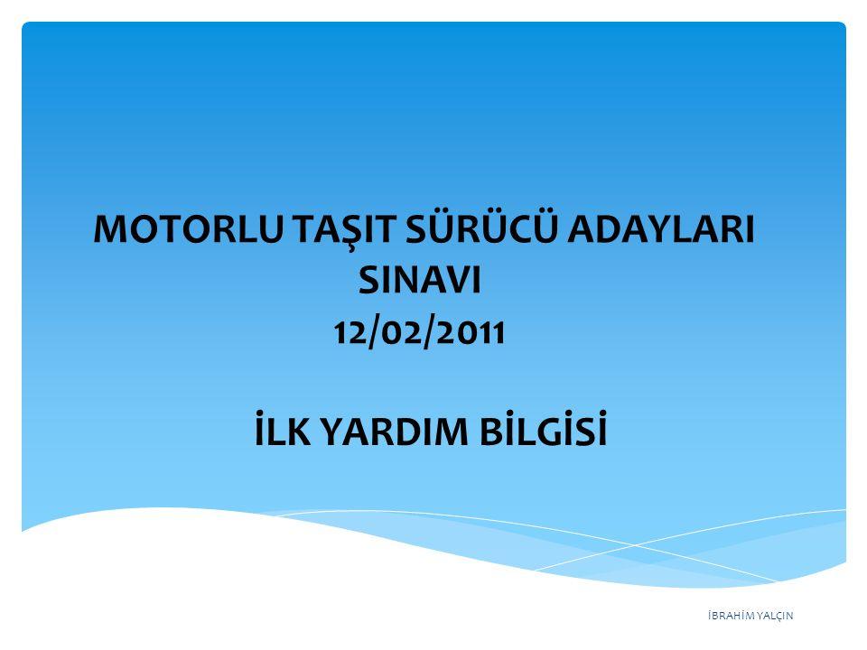 İBRAHİM YALÇIN MOTORLU TAŞIT SÜRÜCÜ ADAYLARI SINAVI 12/02/2011 İLK YARDIM BİLGİSİ