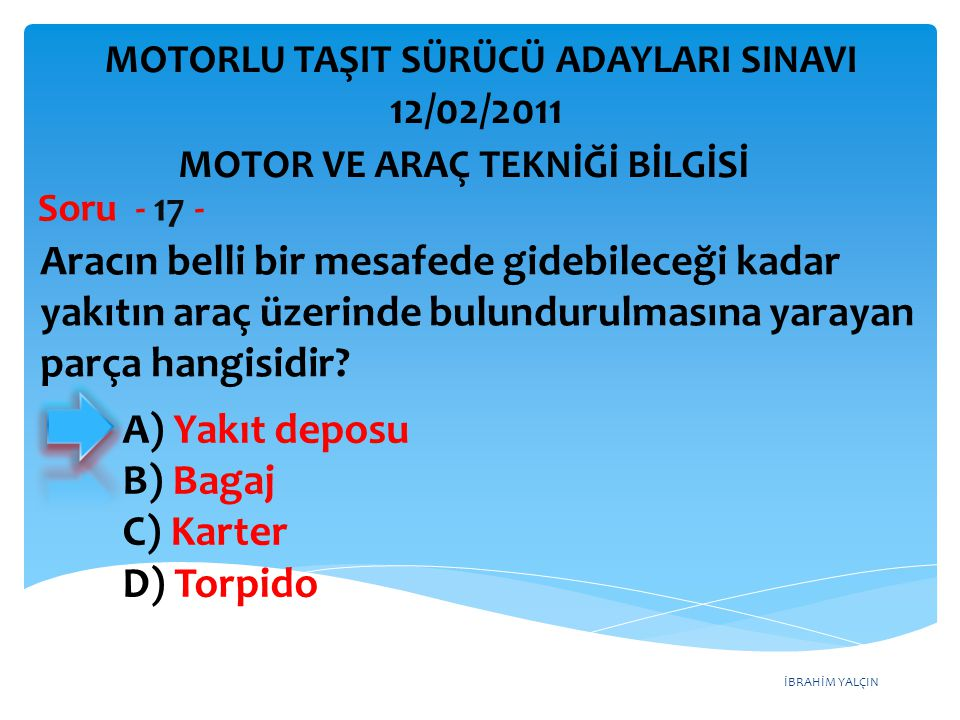 İBRAHİM YALÇIN Aracın belli bir mesafede gidebileceği kadar yakıtın araç üzerinde bulundurulmasına yarayan parça hangisidir? Soru - 17 - A) Yakıt depo