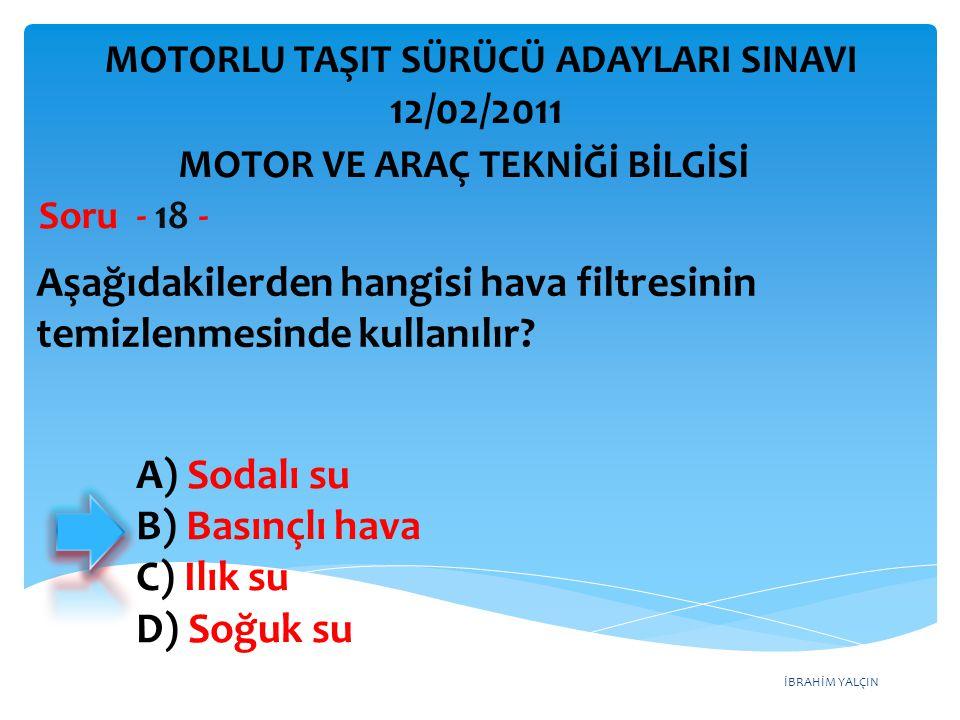 İBRAHİM YALÇIN Aşağıdakilerden hangisi hava filtresinin temizlenmesinde kullanılır? Soru - 18 - A) Sodalı su B) Basınçlı hava C) Ilık su D) Soğuk su M