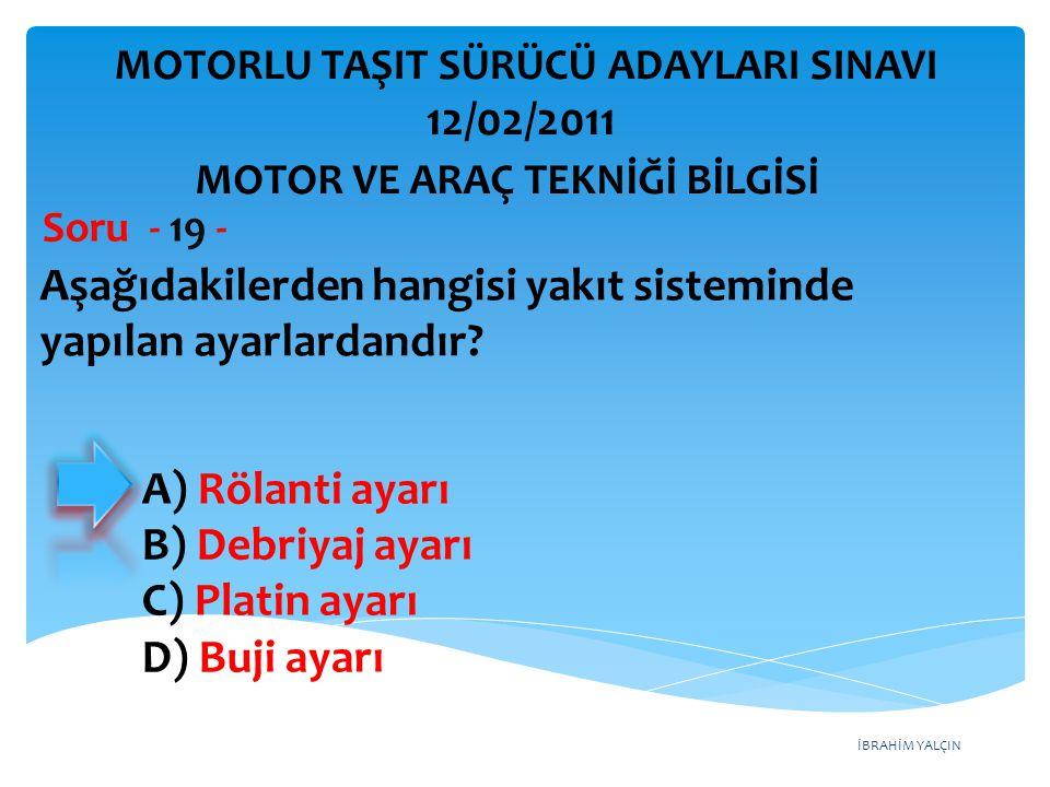 İBRAHİM YALÇIN Aşağıdakilerden hangisi yakıt sisteminde yapılan ayarlardandır? Soru - 19 - MOTOR VE ARAÇ TEKNİĞİ BİLGİSİ MOTORLU TAŞIT SÜRÜCÜ ADAYLARI