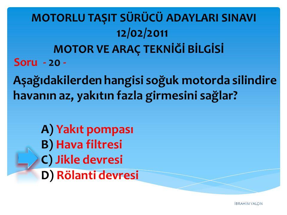 İBRAHİM YALÇIN Aşağıdakilerden hangisi soğuk motorda silindire havanın az, yakıtın fazla girmesini sağlar? Soru - 20 - A) Yakıt pompası B) Hava filtre