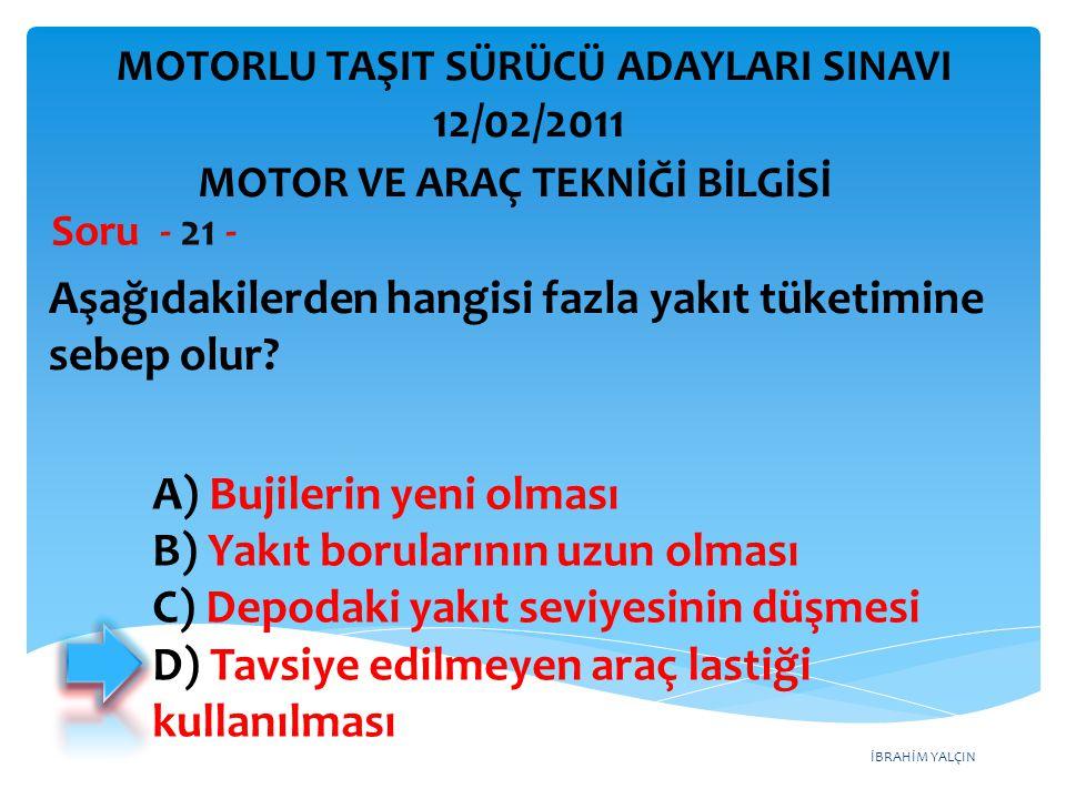 İBRAHİM YALÇIN Aşağıdakilerden hangisi fazla yakıt tüketimine sebep olur? Soru - 21 - A) Bujilerin yeni olması B) Yakıt borularının uzun olması C) Dep