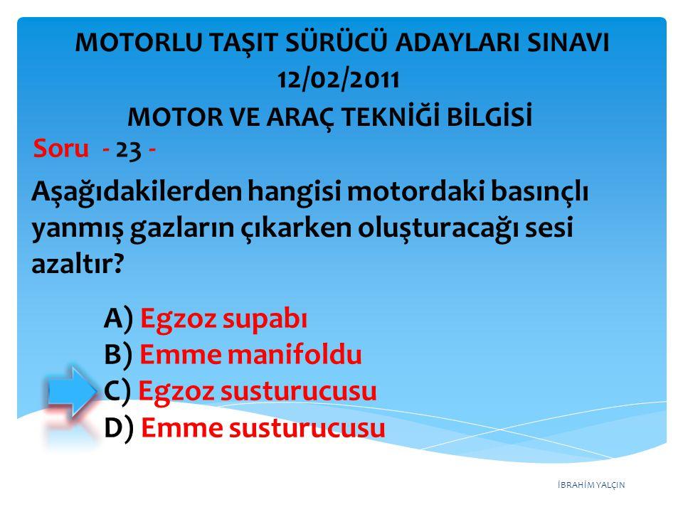 İBRAHİM YALÇIN Aşağıdakilerden hangisi motordaki basınçlı yanmış gazların çıkarken oluşturacağı sesi azaltır? Soru - 23 - A) Egzoz supabı B) Emme mani