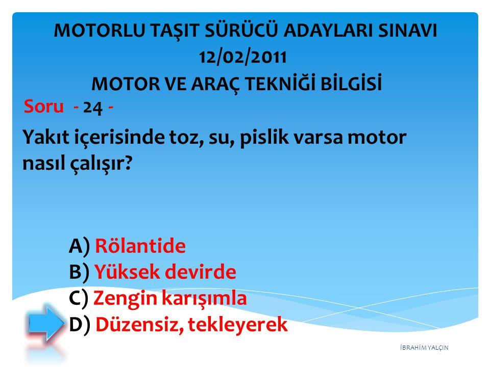 İBRAHİM YALÇIN Yakıt içerisinde toz, su, pislik varsa motor nasıl çalışır? Soru - 24 - A) Rölantide B) Yüksek devirde C) Zengin karışımla D) Düzensiz,