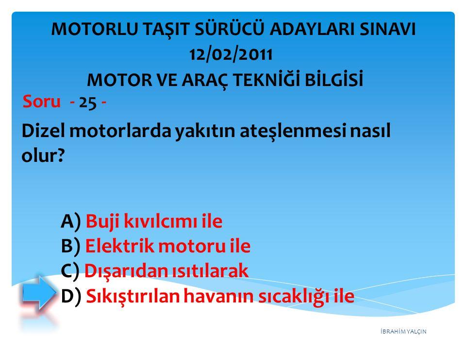 İBRAHİM YALÇIN Dizel motorlarda yakıtın ateşlenmesi nasıl olur? Soru - 25 - MOTOR VE ARAÇ TEKNİĞİ BİLGİSİ MOTORLU TAŞIT SÜRÜCÜ ADAYLARI SINAVI 12/02/2