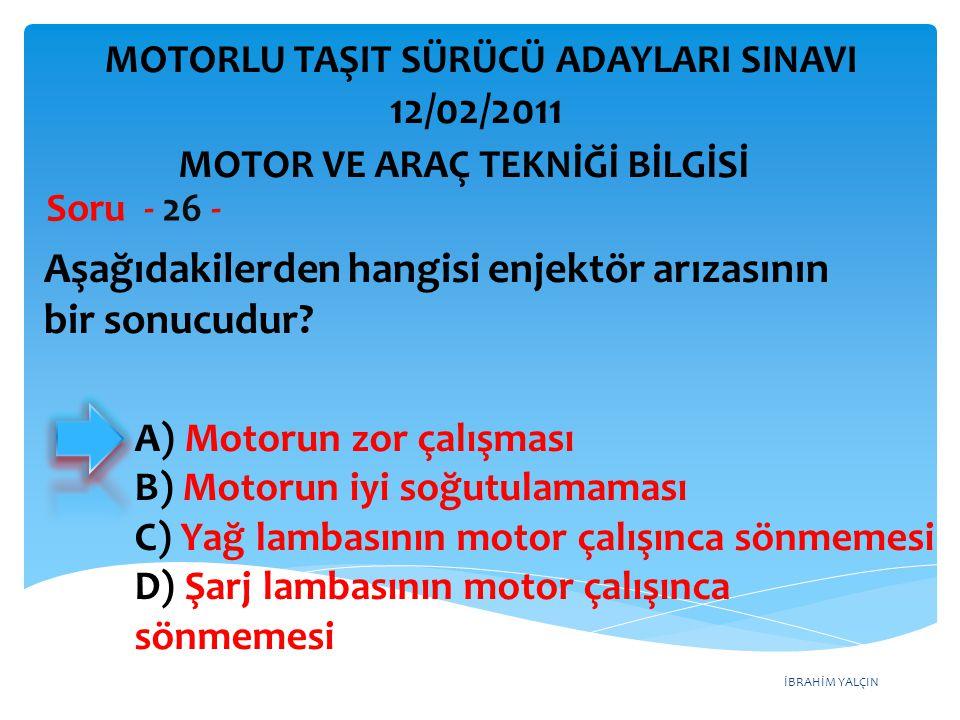 İBRAHİM YALÇIN Aşağıdakilerden hangisi enjektör arızasının bir sonucudur? Soru - 26 - A) Motorun zor çalışması B) Motorun iyi soğutulamaması C) Yağ la