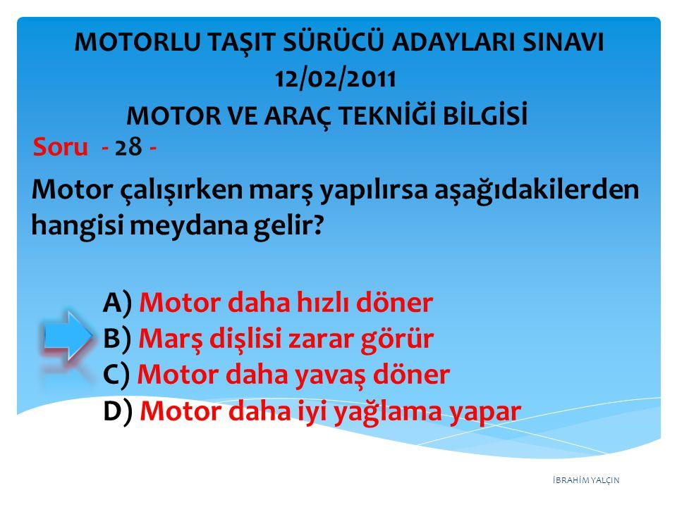 İBRAHİM YALÇIN Motor çalışırken marş yapılırsa aşağıdakilerden hangisi meydana gelir? Soru - 28 - A) Motor daha hızlı döner B) Marş dişlisi zarar görü