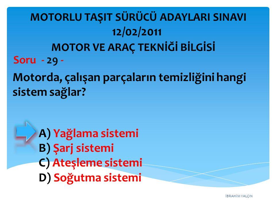 İBRAHİM YALÇIN Motorda, çalışan parçaların temizliğini hangi sistem sağlar? Soru - 29 - A) Yağlama sistemi B) Şarj sistemi C) Ateşleme sistemi D) Soğu