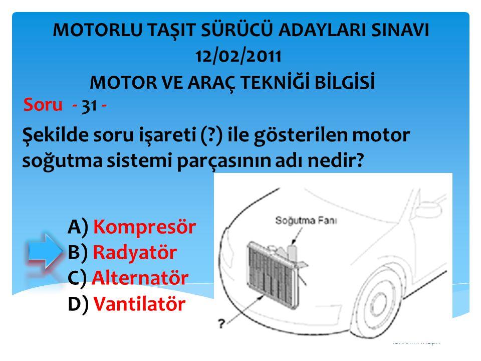 İBRAHİM YALÇIN Şekilde soru işareti (?) ile gösterilen motor soğutma sistemi parçasının adı nedir? Soru - 31 - MOTOR VE ARAÇ TEKNİĞİ BİLGİSİ MOTORLU T