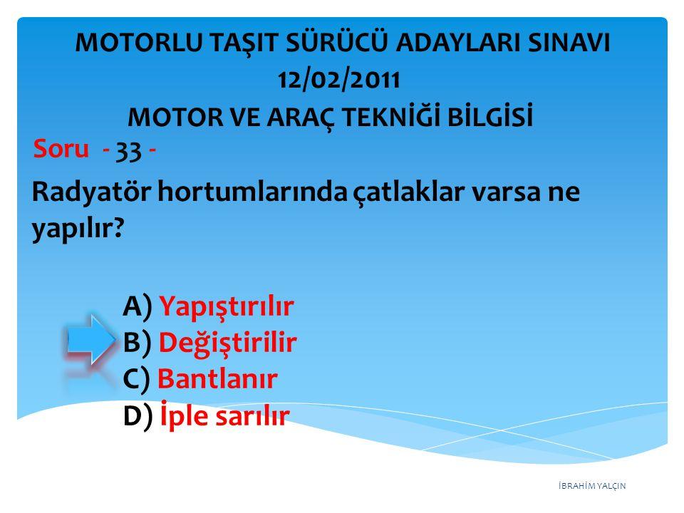 İBRAHİM YALÇIN Radyatör hortumlarında çatlaklar varsa ne yapılır? Soru - 33 - A) Yapıştırılır B) Değiştirilir C) Bantlanır D) İple sarılır MOTOR VE AR