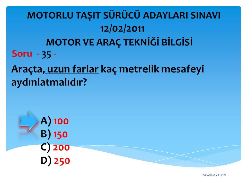 İBRAHİM YALÇIN Araçta, uzun farlar kaç metrelik mesafeyi aydınlatmalıdır? Soru - 35 - A) 100 B) 150 C) 200 D) 250 MOTOR VE ARAÇ TEKNİĞİ BİLGİSİ MOTORL