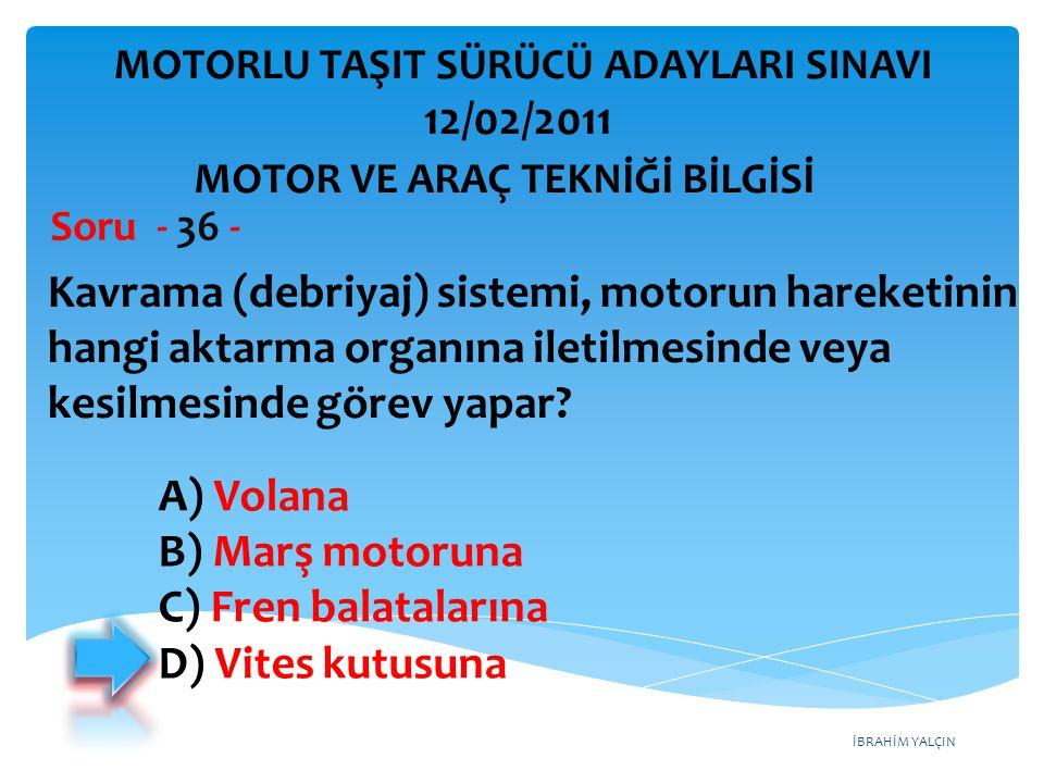 İBRAHİM YALÇIN Kavrama (debriyaj) sistemi, motorun hareketinin hangi aktarma organına iletilmesinde veya kesilmesinde görev yapar? Soru - 36 - A) Vola