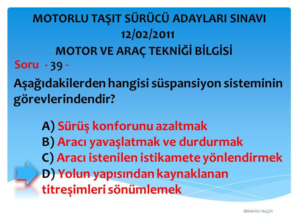 İBRAHİM YALÇIN Aşağıdakilerden hangisi süspansiyon sisteminin görevlerindendir? Soru - 39 - A) Sürüş konforunu azaltmak B) Aracı yavaşlatmak ve durdur