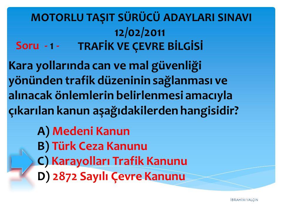 İBRAHİM YALÇIN A) Medeni Kanun B) Türk Ceza Kanunu C) Karayolları Trafik Kanunu D) 2872 Sayılı Çevre Kanunu Kara yollarında can ve mal güvenliği yönün