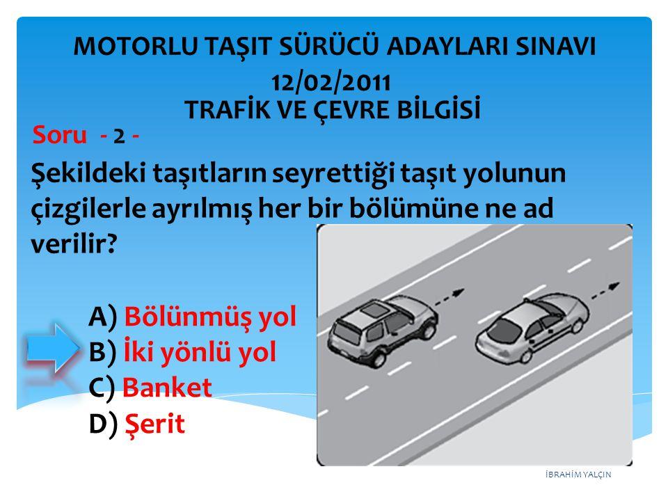 İBRAHİM YALÇIN A) Bölünmüş yol B) İki yönlü yol C) Banket D) Şerit Şekildeki taşıtların seyrettiği taşıt yolunun çizgilerle ayrılmış her bir bölümüne