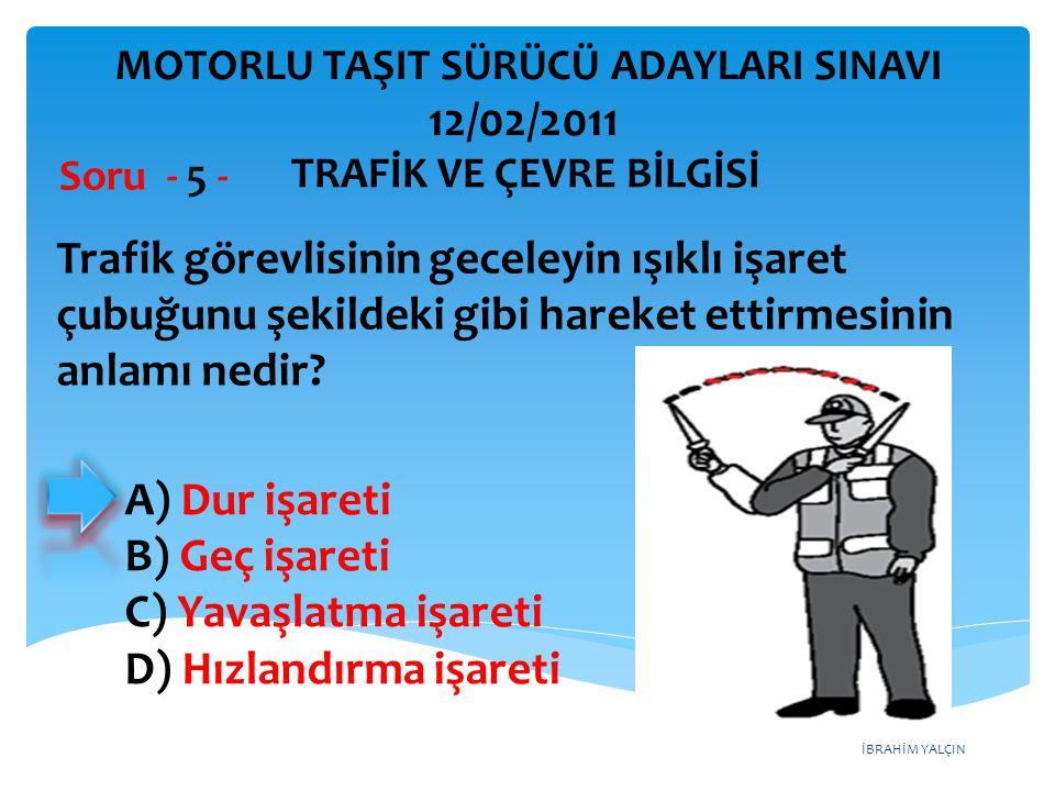 İBRAHİM YALÇIN A) Dur işareti B) Geç işareti C) Yavaşlatma işareti D) Hızlandırma işareti Trafik görevlisinin geceleyin ışıklı işaret çubuğunu şekilde