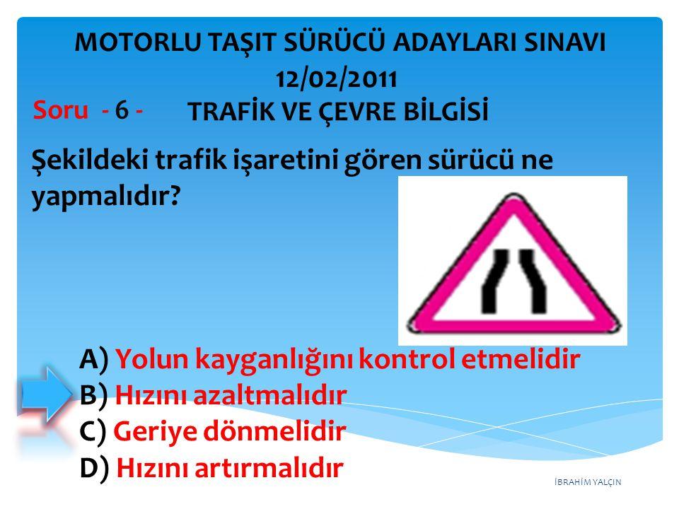 İBRAHİM YALÇIN Şekildeki trafik işaretini gören sürücü ne yapmalıdır? Soru - 6 - A) Yolun kayganlığını kontrol etmelidir B) Hızını azaltmalıdır C) Ger