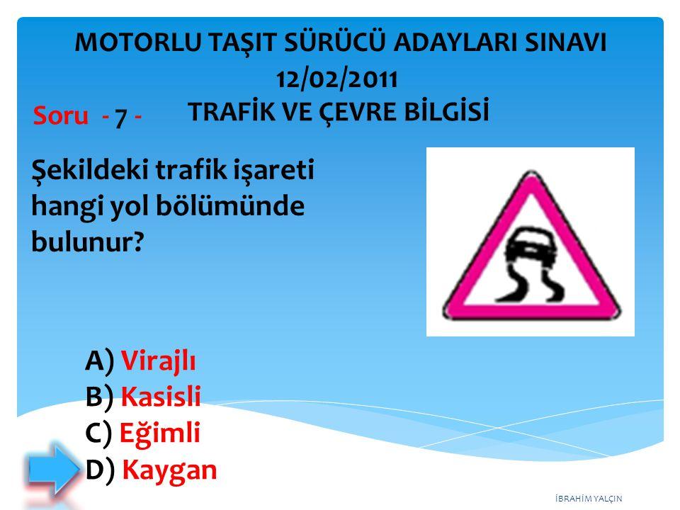İBRAHİM YALÇIN Şekildeki trafik işareti hangi yol bölümünde bulunur? Soru - 7 - A) Virajlı B) Kasisli C) Eğimli D) Kaygan TRAFİK VE ÇEVRE BİLGİSİ MOTO