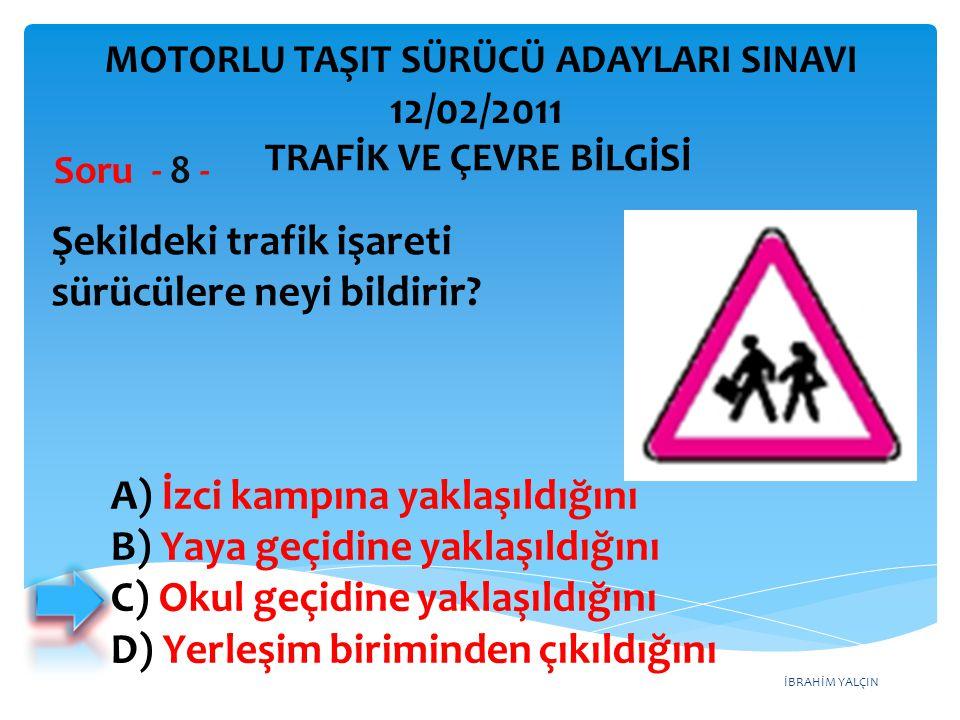 İBRAHİM YALÇIN Şekildeki trafik işareti sürücülere neyi bildirir? Soru - 8 - A) İzci kampına yaklaşıldığını B) Yaya geçidine yaklaşıldığını C) Okul ge